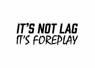 its not lag its foreplay sticker vinyl funny car decal
