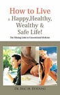 How to Live a Happy, Healthy, Wealthy & Safe Life!: The Missing Links in Conventional Medicine by Dr. Eric M. DeYoung (Hardback, 2011)