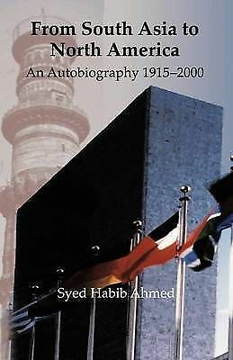From South Asia to North America: An Autobiography 1915 - 2000 by Ahmed, Syed H