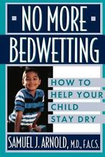 No More Bedwetting : How to Help Your Child Stay Dry by Samuel J. Arnold...