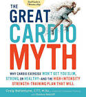 The Great Cardio Myth: Why Cardio Exercise Won't Get You Slim, Strong, or Healthy - And the New High-Intensity Strength Training Program That Will by Craig Ballantyne (Paperback, 2017)