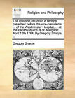 The Imitation of Christ. a Sermon Preached Before the Vice-Presidents, ... of the Westminster Hospital, ... at the Parish-Church of St. Margaret, ... April 12th 1764. by Gregory Sharpe, ... by Gregory Sharpe (Paperback / softback, 2010)