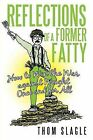 Reflections of a Former Fatty: How to Win the War Against Weight Once and for All by Thom Slagle (Paperback / softback, 2013)