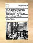 Four Addresses to the People of England, Intended to Have Been Spoken in the First General Convention. Viz. I. to the Highest Orders in Society. ... IV. to the Military Associated for Our Defence. by William Atkinson (Paperback / softback, 2010)