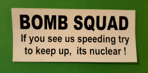 Bomb Squad If you see us speeding try to keep up, its nuclear ! bumper sticker.
