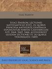 Issaci Barrow, Lectiones Mathematicae XXIII, in Quibus Principia Matheseos Generalia Exponuntur Habitae Cantabrigiae A.D. 1664, 1665, 1666, Accesserunt Ejusdem Lectiones IV, in Quibus Theoremata (1685) by Isaac Barrow (Paperback / softback, 2011)