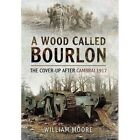 A Wood Called Bourlon: The Cover-Up After Cambrai, 1917 by William Moore (Paperback, 2014)