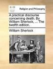 A Practical Discourse Concerning Death. by William Sherlock, ... the Twelfth Edition. by William Sherlock (Paperback / softback, 2010)