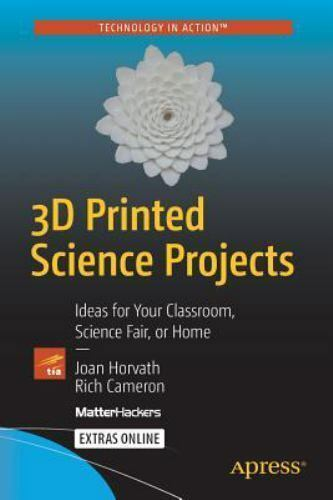 3D Printed Science Projects: Ideas for your classroom, science fair or home [Tec 3