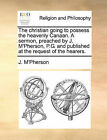 The Christian Going to Possess the Heavenly Canaan. a Sermon, Preached by J. M'Pherson, P.G. and Published at the Request of the Hearers. by J M'Pherson (Paperback / softback, 2010)