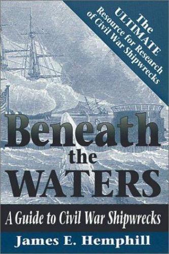 Beneath the Waters : Guide to Civil War Shipwrecks by James E. Hemphill