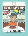 Never Give Up by T M Young (Paperback / softback, 2013)