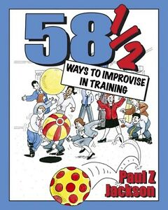 58.5 Ways to Improvise in Training: Improvisation Games and Activities for Works