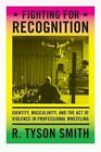 Fighting for Recognition: Identity, Masculinity, and the Act of Violence in Professional Wrestling by R. Tyson Smith (Hardback, 2014)