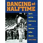 Dancing at Halftime: Sports and the Controversy Over American Indian Mascots by Carol Spindel (Paperback, 2002)