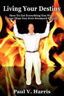 Living Your Destiny - How to Get Everything You Want Faster Than You Ever Dreamed Possible by Paul V Harris (Paperback / softback, 2011)