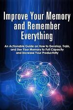 Improve Your Memory and Remember Everything : An Actionable Guide on How to...
