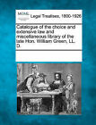 Catalogue of the Choice and Extensive Law and Miscellaneous Library of the Late Hon. William Green, LL. D. by Gale, Making of Modern Law (Paperback / softback, 2011)
