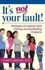 It's Not Your Fault!: Strategies for Solving Toilet Training and Bedwetting Problems by Joseph Barone (Paperback, 2015)