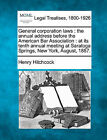 General Corporation Laws: The Annual Address Before the American Bar Association: At Its Tenth Annual Meeting at Saratoga Springs, New York, August, 1887. by Henry Hitchcock (Paperback / softback, 2010)
