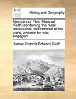 Memoirs of Field Marshal Keith: Containing the Most Remarkable Occurrences of the Wars, Wherein He Was Engaged. by James Francis Edward Keith (Paperback / softback, 2010)