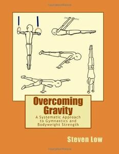 Overcoming gravity a systematic approach to gymnastics and overcoming gravity a systematic approach to gymnastics and bodyweight strength by steven low 2011 paperback 12091brand new free shipping fandeluxe Gallery