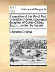 A Narrative of the Life of Mrs. Charlotte Charke (Youngest Daughter of Colley Cibber, Esq;) ... Written by Herself. by Charlotte Charke (Paperback / softback, 2010)