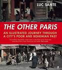 The Other Paris: An Illustrated Journey Through a City's Poor and Bohemian Past by Luc Sante (Hardback, 2015)