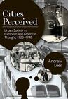 Cities Perceived: Urban Society in European and American Thought, 1820-1940 by Distinguished Professor of History Andrew Lees (Paperback / softback, 2014)