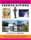 An Art Lover's Guide to the French Riviera: A Fully Illustrated Guide to the Gems of the French Riviera's Museums, Galleries, Churches, Public Spaces and More... by Patrick J. Murphy (Paperback, 2016)
