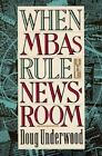 When MBAs Rule the Newsroom: How the Marketers and Managers are Reshaping Today's Media by Doug Underwood (Hardback, 1993)