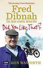 Did You Like That? Fred Dibnah, in His Own Words by Don Haworth (Paperback, 2011)