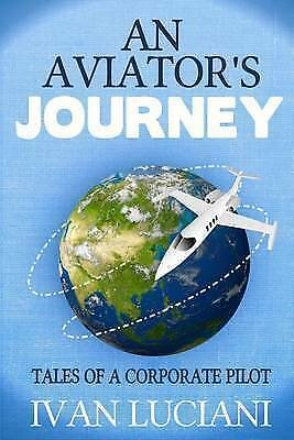 An Aviator's Journey: Tales of a Corporate Pilot by Ivan Luciani (Paperback /