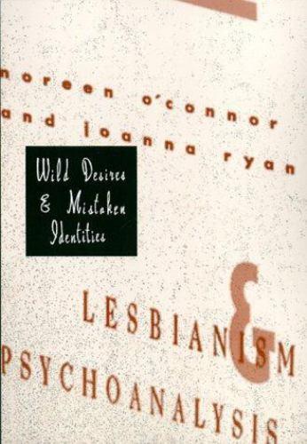 Wild Desires and Mistaken Identities : Lesbianism and Psychoanalysis