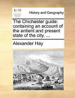 The Chichester Guide: Containing an Account of the Antient and Present State of the City. ... by Alexander Hay (Paperback / softback, 2010)