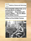The Complete Militia-Man, or a Compendium of Military Knowledge. ... Illustrated with Copper-Plates. ... by an Officer of the British Forces. by Of The British Forces Officer of the British Forces (Paperback / softback, 2010)