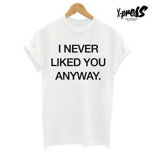 I Never Liked You Anyway Printed White T Shirt Mens Womens Tee Swag
