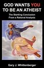 God Wants You to Be an Atheist: The Startling Conclusion from a Rational Analysis by Gary J Whittenberger Phd (Paperback / softback, 2010)