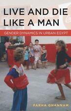 Live and Die Like a Man : Gender Dynamics in Urban Egypt by Farha Ghannam...