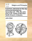 A Sermon, Delivered on the Day of Annual Thanksgiving, November 20, 1794. by John Eliot, A.M. Pastor of the New-North Church, in Boston. by John Eliot (Paperback / softback, 2010)