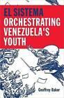 El Sistema: Orchestrating Venezuela's Youth by Geoffrey Baker (Hardback, 2014)