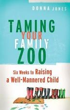 Taming Your Family Zoo : Six Weeks to Raising a Well-Mannered Child by Donna Jones (2005, Paperback)