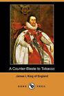 A Counter-Blaste to Tobacco (Dodo Press) by King Of England James I (Paperback / softback, 2007)