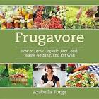 Frugavore: How to Grow Organic, Buy Local, Waste Nothing, and Eat Well by Arabella Forge (Paperback / softback, 2011)