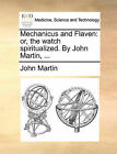 Mechanicus and Flaven: Or, the Watch Spiritualized. by John Martin, ... by John Martin (Paperback / softback, 2010)