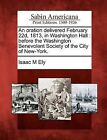 An Oration Delivered February 22d, 1813, in Washington Hall: Before the Washington Benevolent Society of the City of New-York. by Isaac M Ely (Paperback / softback, 2012)