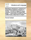 Bibliotheca Selectissima: Containing an Extraordinary Collection of Books in Divinity ... to Which Is Adjoyn'd, a Good Collection of Common and Statute Law-Books: ... Will Be Sold by Auction at Toms Coffee-House, Adjoyning to Ludgate by Francis Hubbart (Paperback / softback, 2010)