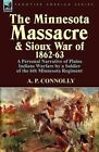 The Minnesota Massacre and Sioux War of 1862-63: A Personal Narrative of Plains Indians Warfare by a Soldier of the 6th Minnesota Regiment by A P Connolly (Paperback / softback, 2012)