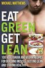 Eat Green Get Lean: 100 Vegetarian and Vegan Recipes for Building Muscle, Getting Lean and Staying Healthy by Michael Matthews (Paperback / softback, 2013)