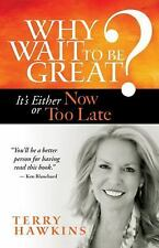 Why Wait to Be Great? : It's Either Now or Too Late by Terry Hawkins (2013,...